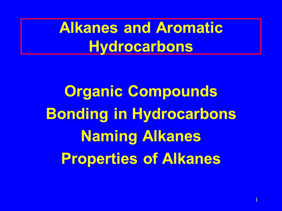 1 Alkanes and Aromatic Hydrocarbons Organic Compounds Bonding in Hydrocarbons Naming Alkanes Properties of Alkanes