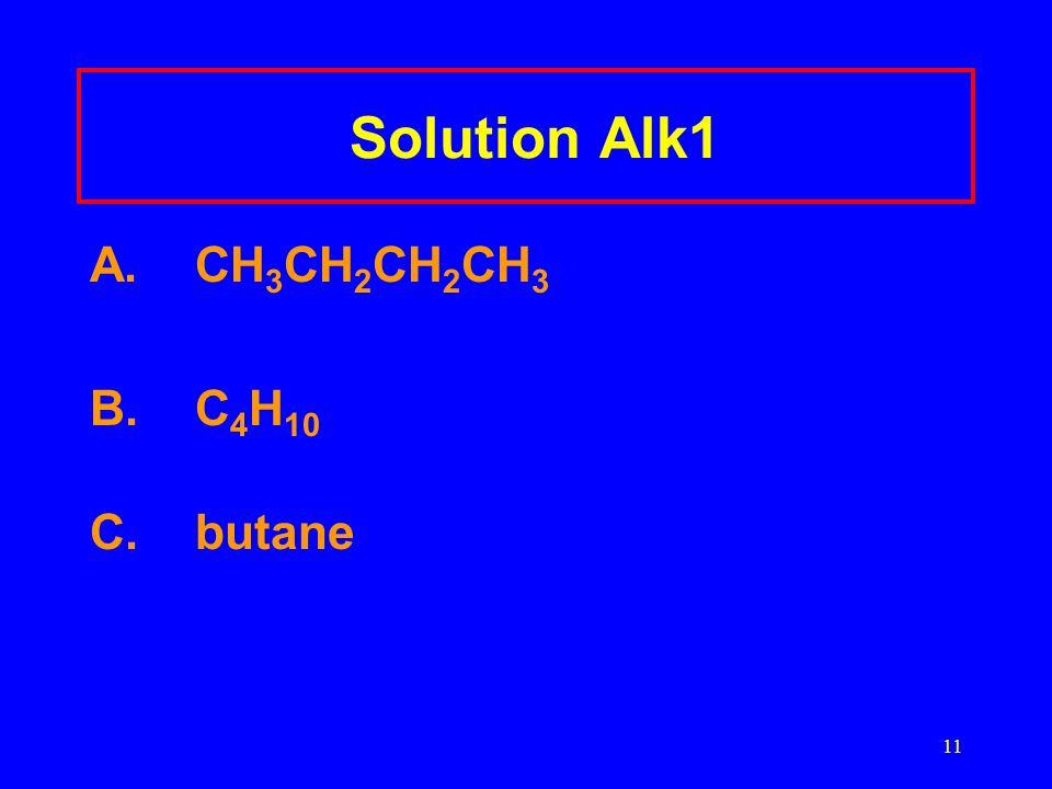 11 Solution Alk1 A.CH 3 CH 2 CH 2 CH 3 B. C 4 H 10 C.butane