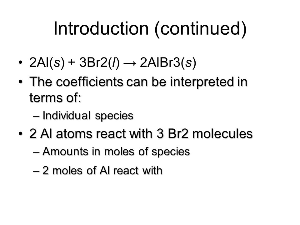 Introduction (continued) 2Al(s) + 3Br2(l) 2AlBr3(s) The coefficients can be interpreted in terms of:The coefficients can be interpreted in terms of: –