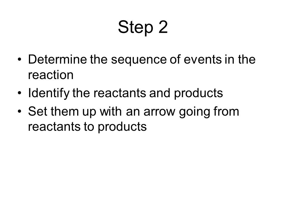 Step 2 Determine the sequence of events in the reaction Identify the reactants and products Set them up with an arrow going from reactants to products