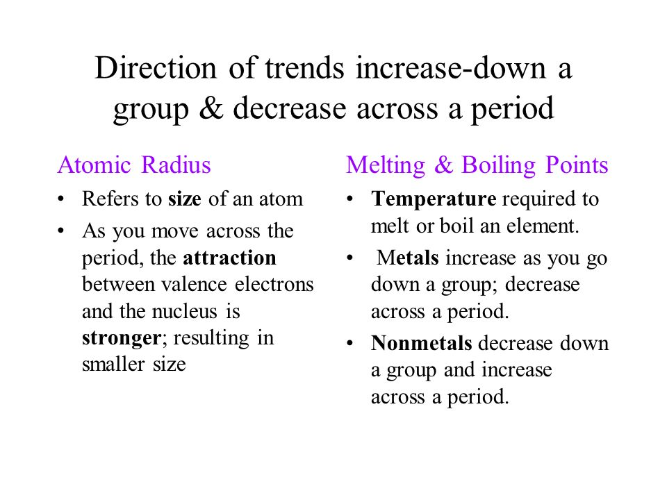Direction of trends increase-down a group & decrease across a period Atomic Radius Refers to size of an atom As you move across the period, the attrac