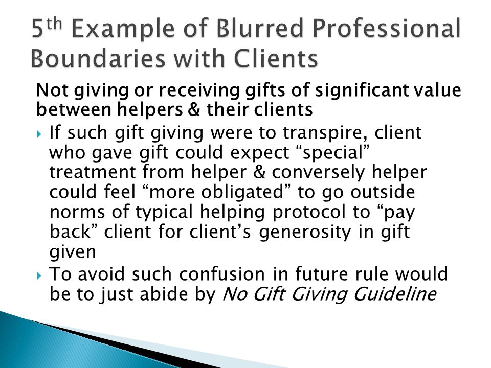 Not giving or receiving gifts of significant value between helpers & their clients If such gift giving were to transpire, client who gave gift could expect special treatment from helper & conversely helper could feel more obligated to go outside norms of typical helping protocol to pay back client for clients generosity in gift given To avoid such confusion in future rule would be to just abide by No Gift Giving Guideline