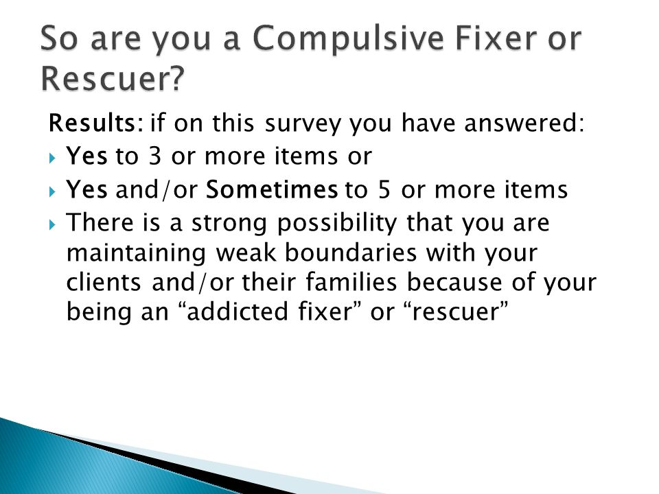 Results: if on this survey you have answered: Yes to 3 or more items or Yes and/or Sometimes to 5 or more items There is a strong possibility that you are maintaining weak boundaries with your clients and/or their families because of your being an addicted fixer or rescuer
