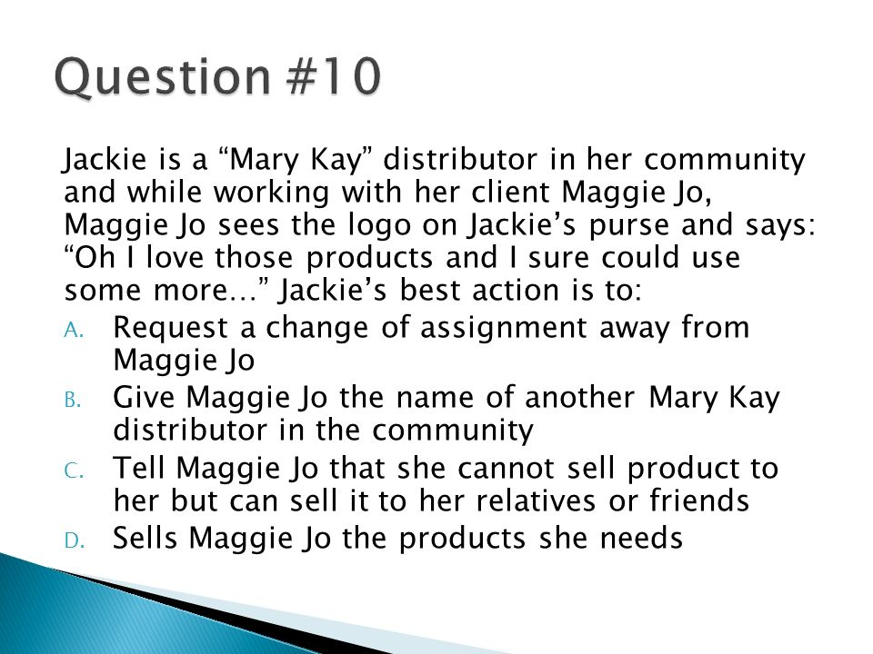 Jackie is a Mary Kay distributor in her community and while working with her client Maggie Jo, Maggie Jo sees the logo on Jackies purse and says: Oh I love those products and I sure could use some more… Jackies best action is to: A.