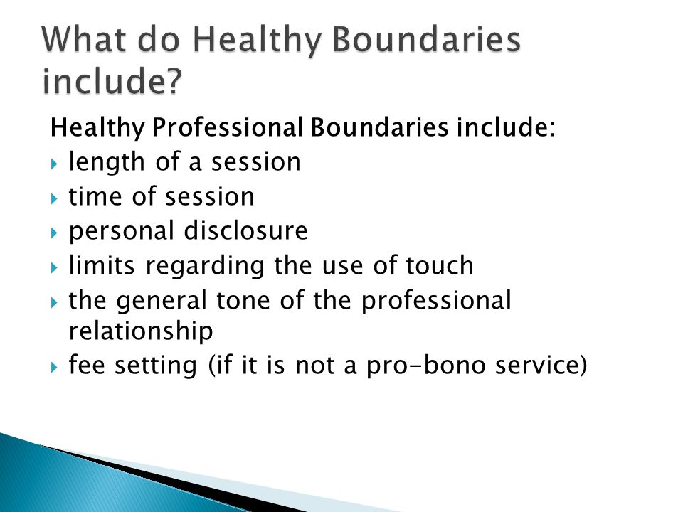 Boundaries must be set & maintained in helping relationship to insure: Helper does No Harm to client in helping process Rights of the client are respected & honored Helper is always respectful of & conscious of need to guard privacy of client Helper does not take advantage of & recognizes extent of vulnerability of client in situation