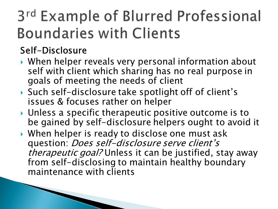 Self-Disclosure When helper reveals very personal information about self with client which sharing has no real purpose in goals of meeting the needs of client Such self-disclosure take spotlight off of clients issues & focuses rather on helper Unless a specific therapeutic positive outcome is to be gained by self-disclosure helpers ought to avoid it When helper is ready to disclose one must ask question: Does self-disclosure serve clients therapeutic goal.