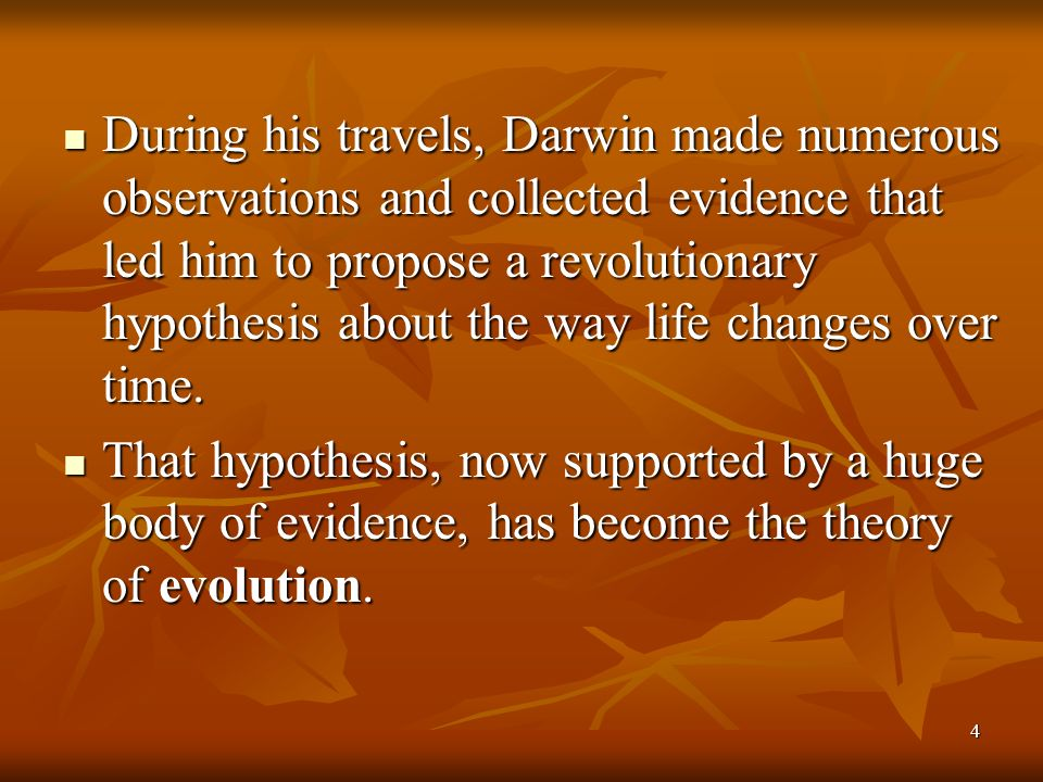 4 During his travels, Darwin made numerous observations and collected evidence that led him to propose a revolutionary hypothesis about the way life c
