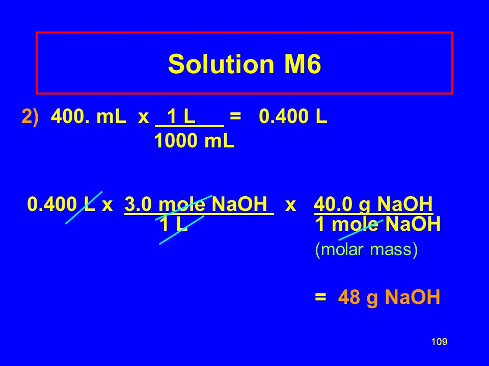 108 Learning Check M6 How many grams of NaOH are required to prepare 400. mL of 3.0 M NaOH solution? 1)12 g 2)48 g 3) 300 g