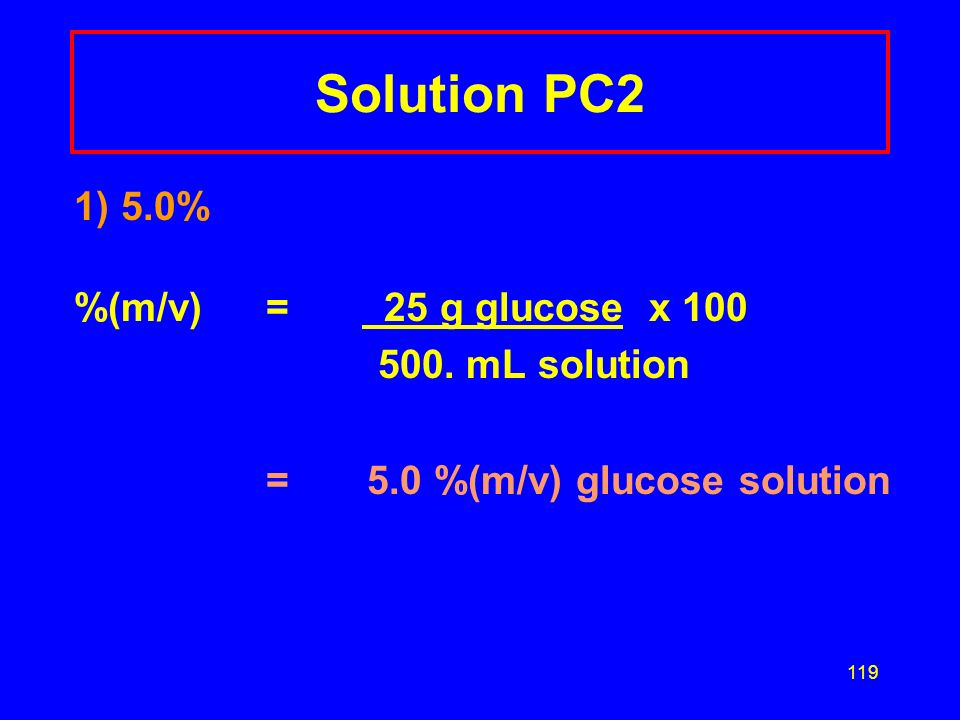 118 Learning Check PC2 An IV solution is prepared by dissolving 25 g glucose (C 6 H 12 O 6 ) in water to make 500. mL solution. What is the percent (m