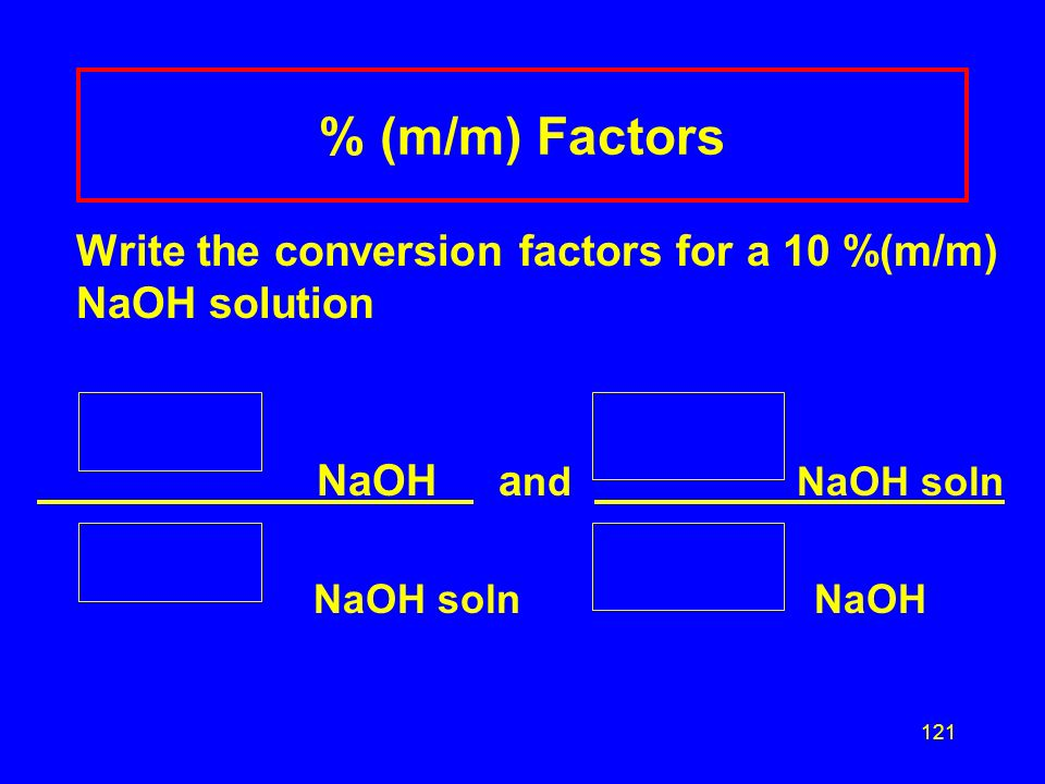 120 Writing Factors from % A physiological saline solution is a 0.85% (m/v) NaCl solution. Two conversion factors can be written for the % value. 0.85