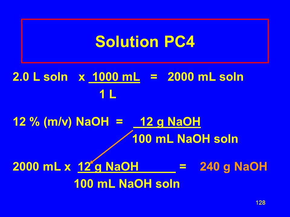 127 Learning Check PC4 How many grams of NaOH do you need to measure out to prepare 2.0 L of a 12%(m/v) NaOH solution? 1) 24 g NaOH 2)240 g NaOH 3)240