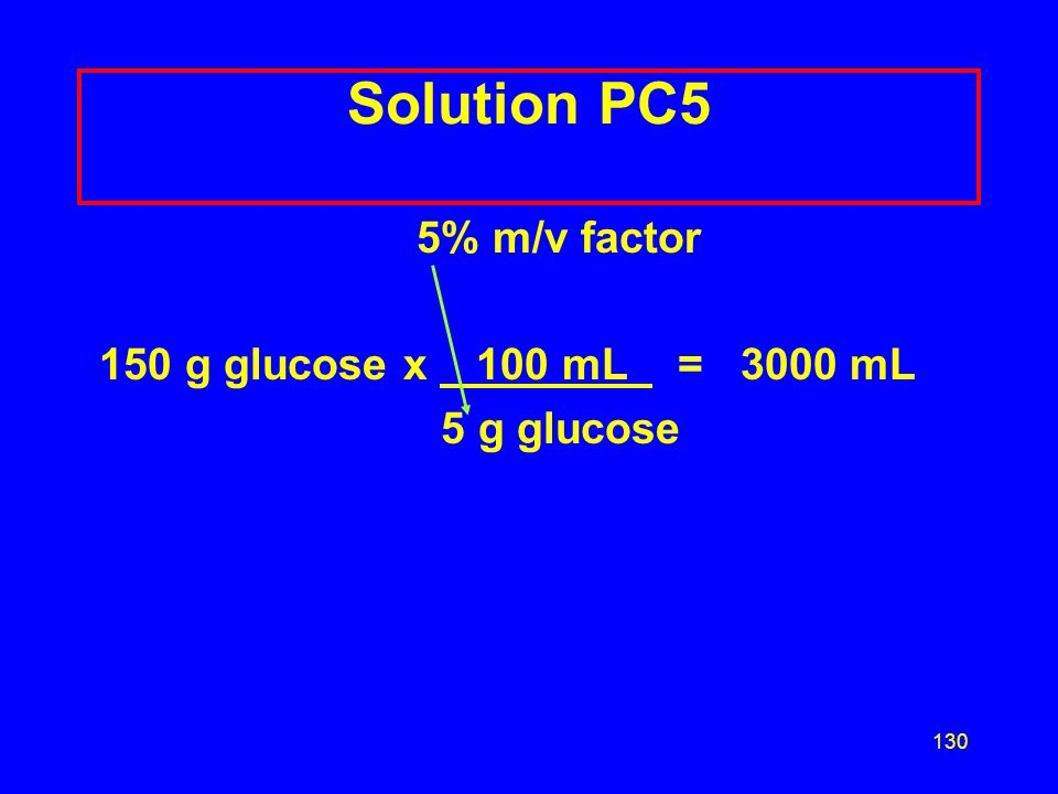 129 Learning Check PC5 How many milliliters of 5 % (m/v) glucose solution are given if a patient receives 150 g of glucose? 1) 30 mL 2) 3000 mL 3) 750