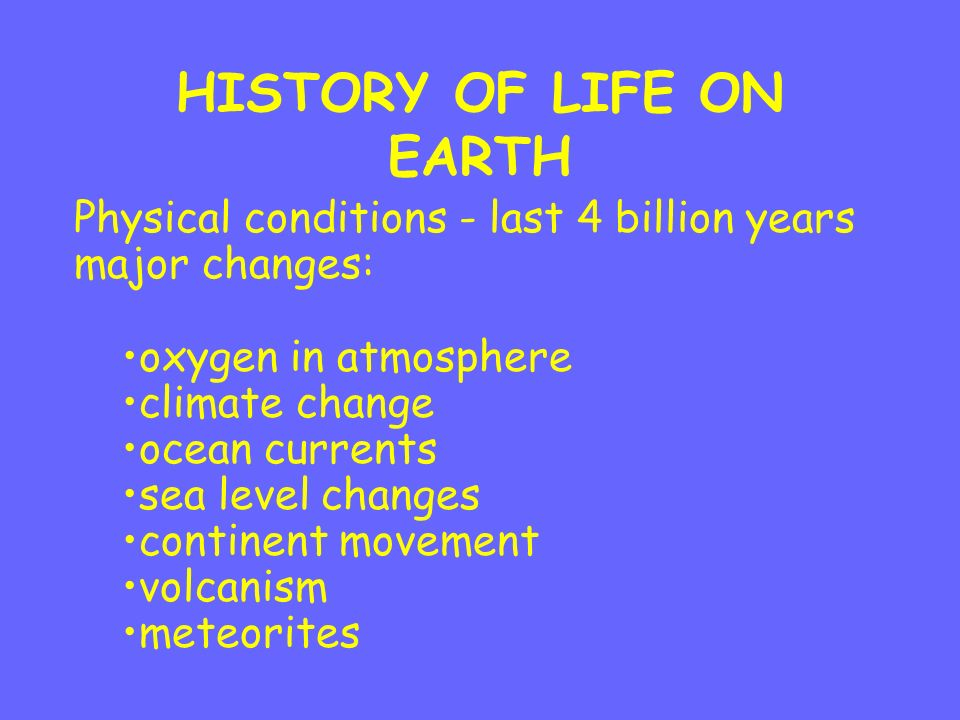 HISTORY OF LIFE ON EARTH Physical conditions - last 4 billion years major changes: oxygen in atmosphere climate change ocean currents sea level changes continent movement volcanism meteorites