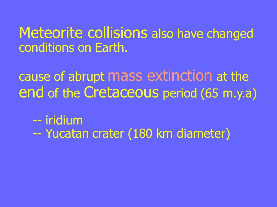 Meteorite collisions also have changed conditions on Earth.