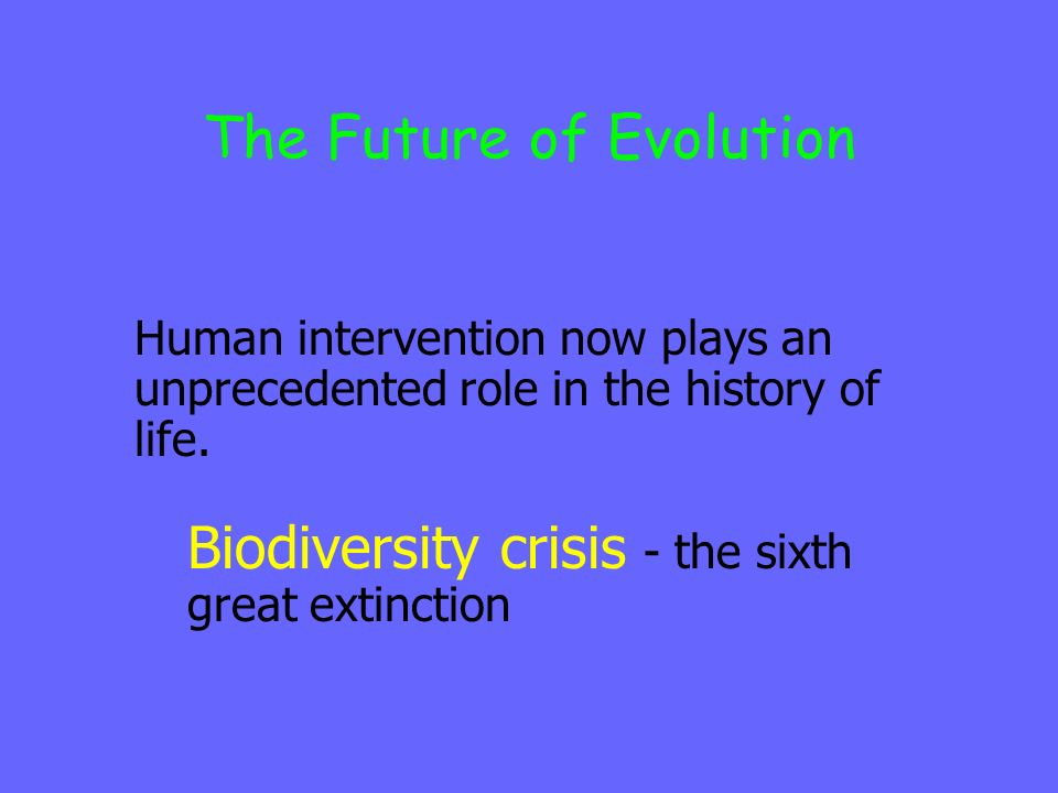 The Future of Evolution Human intervention now plays an unprecedented role in the history of life.