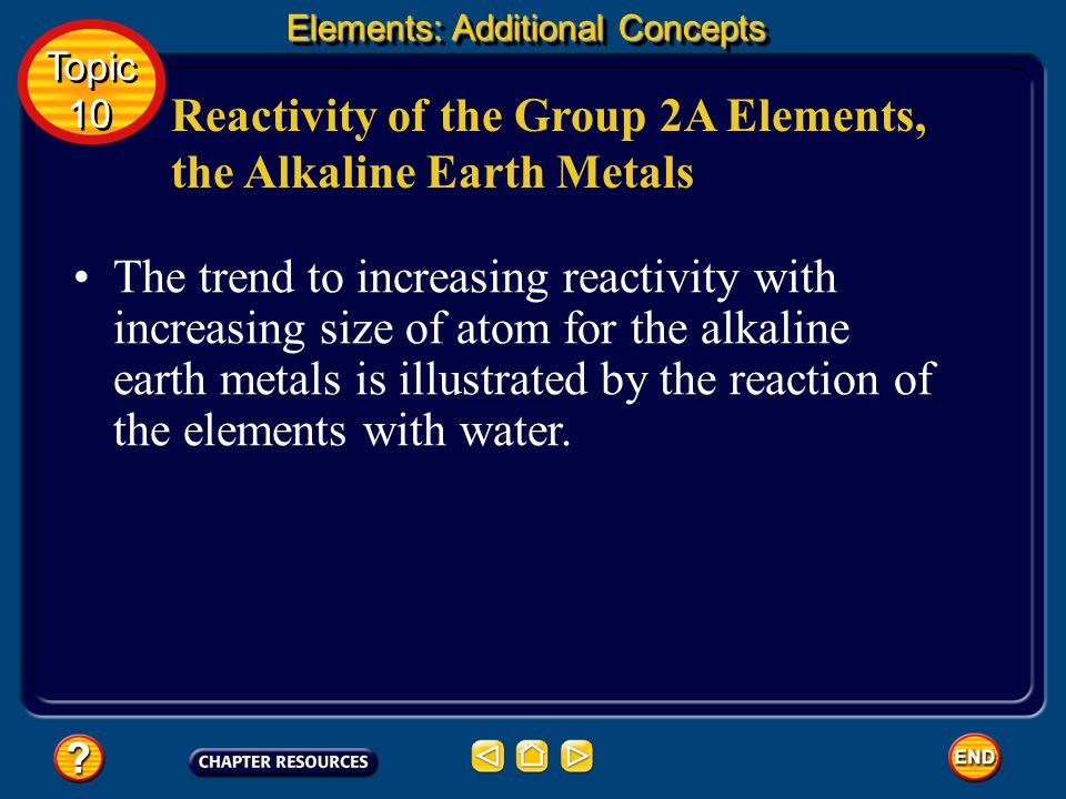 Reactivity of the Group 2A Elements, the Alkaline Earth Metals The most reactive element in the alkaline earth group is the one with the largest atomi