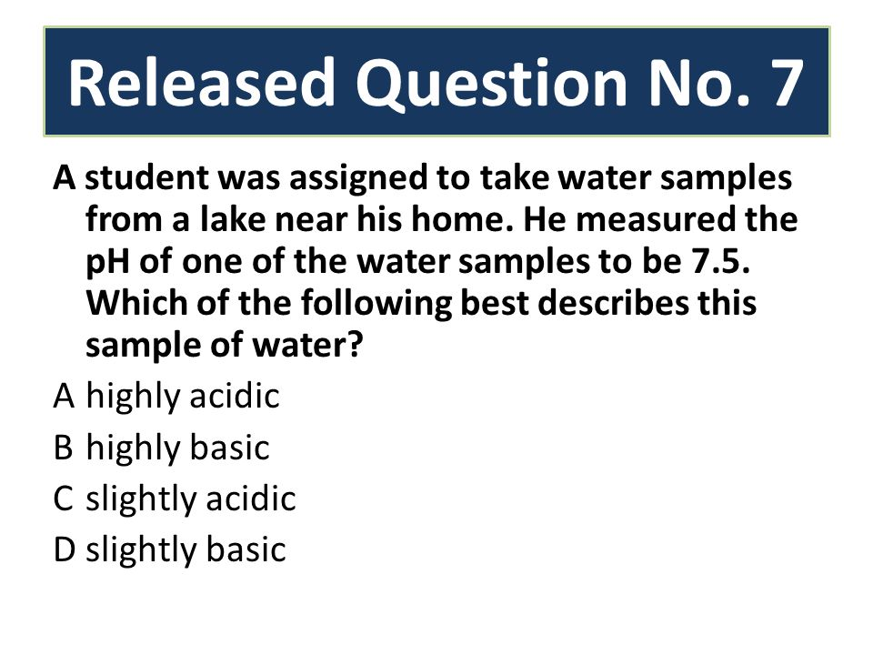 Released Question No. 7 A student was assigned to take water samples from a lake near his home.