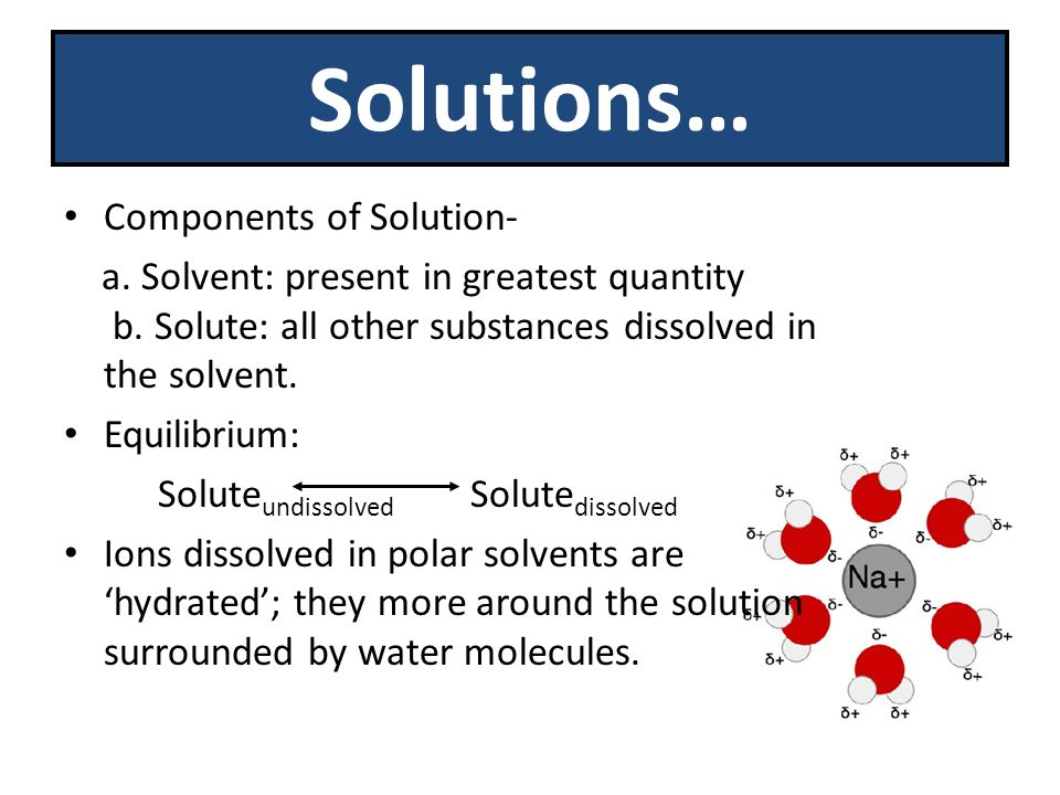 Solutions… Components of Solution- a. Solvent: present in greatest quantity b.