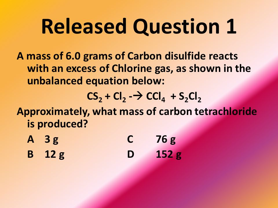 Released Question 1 A mass of 6.0 grams of Carbon disulfide reacts with an excess of Chlorine gas, as shown in the unbalanced equation below: CS 2 + Cl 2 - CCl 4 + S 2 Cl 2 Approximately, what mass of carbon tetrachloride is produced.