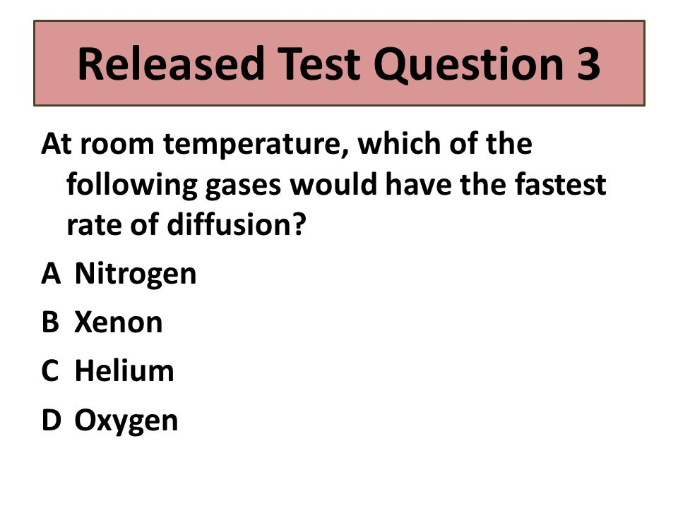 Released Test Question 3 At room temperature, which of the following gases would have the fastest rate of diffusion? A Nitrogen B Xenon C Helium D Oxy