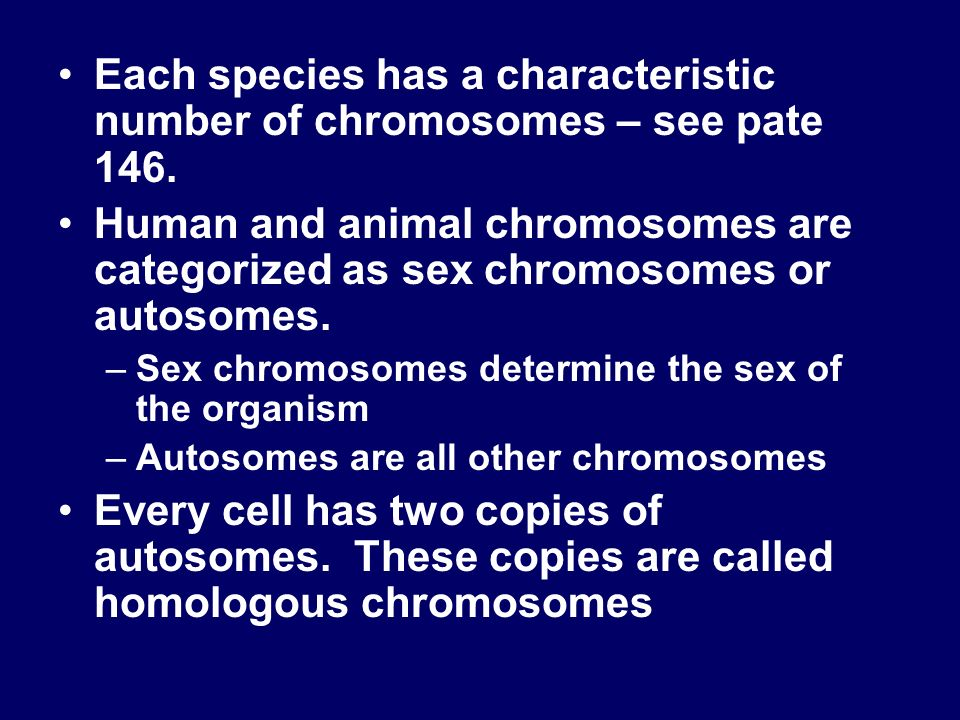 Each species has a characteristic number of chromosomes – see pate 146. Human and animal chromosomes are categorized as sex chromosomes or autosomes.