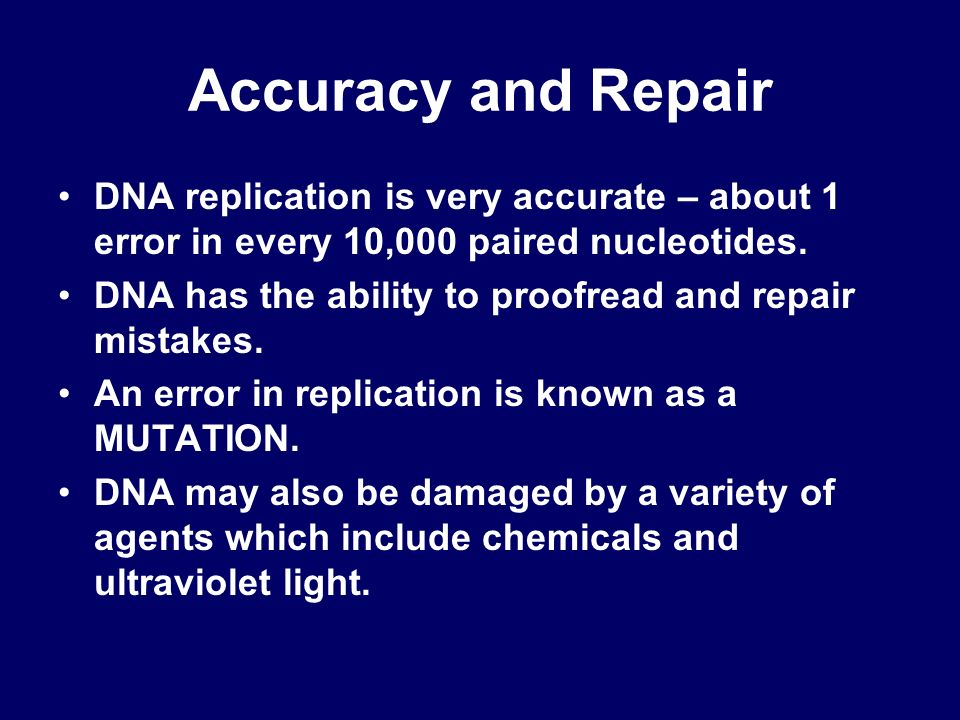 Accuracy and Repair DNA replication is very accurate – about 1 error in every 10,000 paired nucleotides. DNA has the ability to proofread and repair m