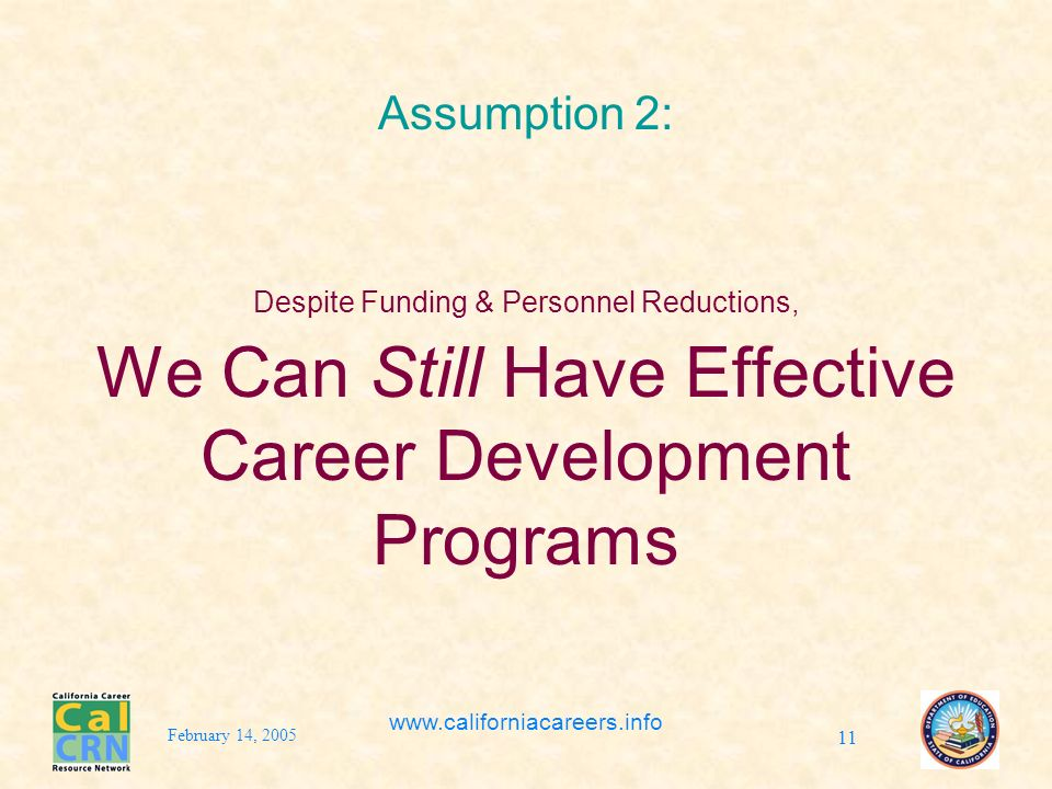 February 14, 2005 www.californiacareers.info 11 Assumption 2: Despite Funding & Personnel Reductions, We Can Still Have Effective Career Development Programs