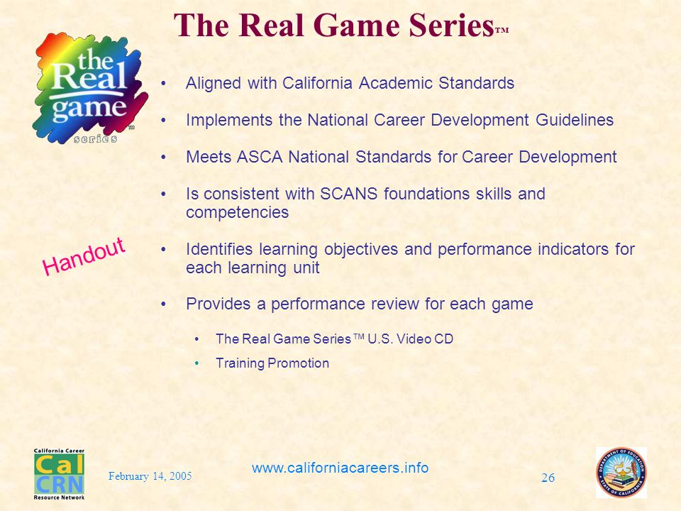 February 14, 2005 www.californiacareers.info 26 The Real Game Series Aligned with California Academic Standards Implements the National Career Development Guidelines Meets ASCA National Standards for Career Development Is consistent with SCANS foundations skills and competencies Identifies learning objectives and performance indicators for each learning unit Provides a performance review for each game The Real Game Series U.S.