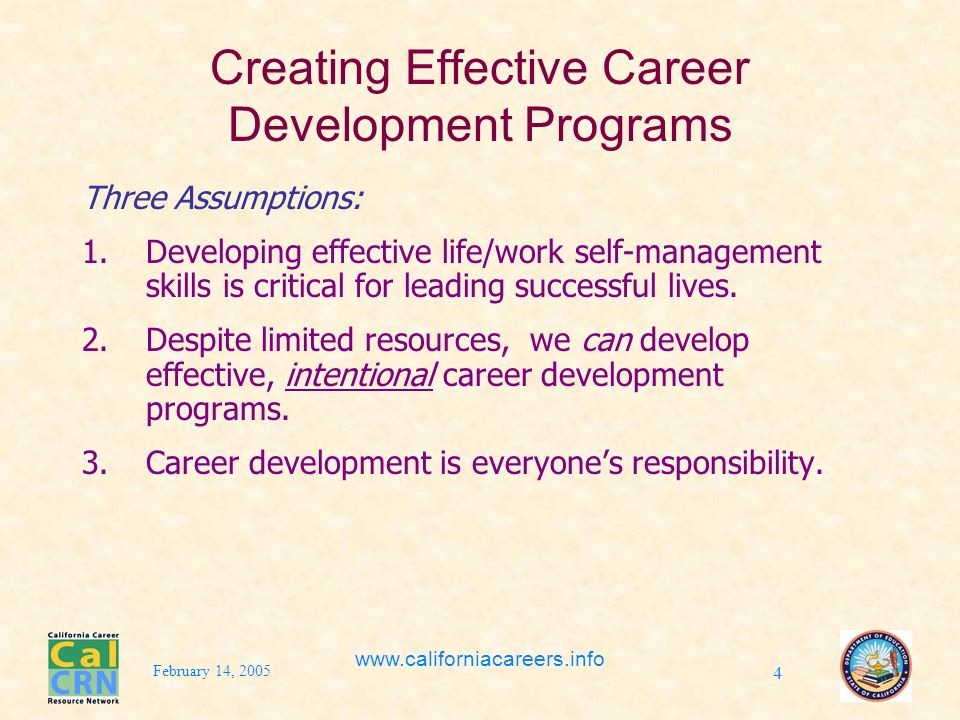February 14, 2005 www.californiacareers.info 4 Creating Effective Career Development Programs Three Assumptions: 1.Developing effective life/work self-management skills is critical for leading successful lives.