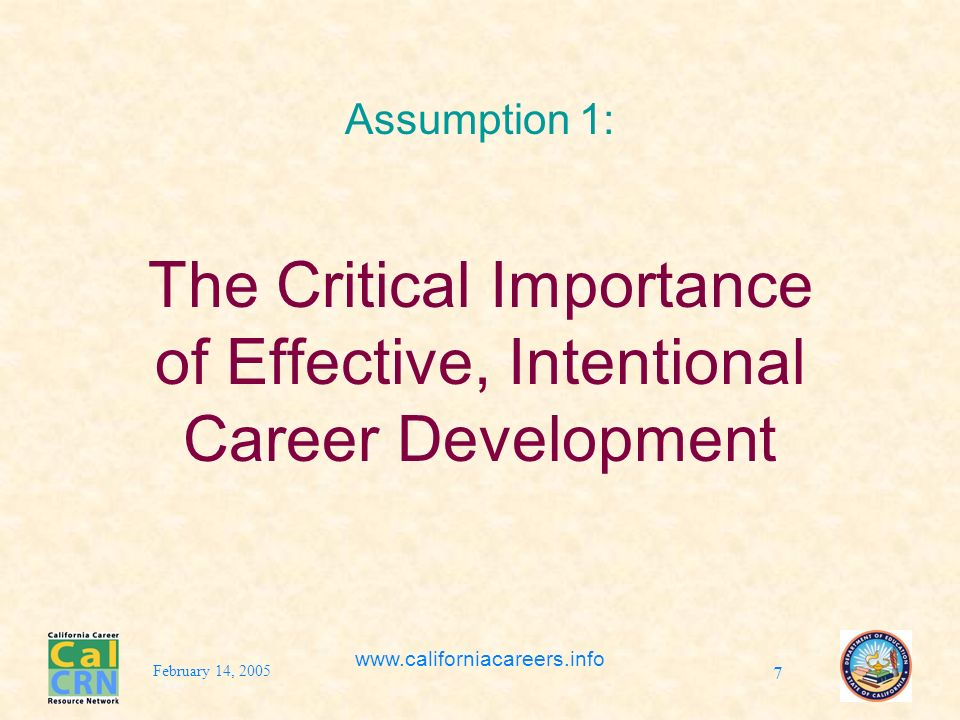 February 14, 2005 www.californiacareers.info 7 Assumption 1: The Critical Importance of Effective, Intentional Career Development