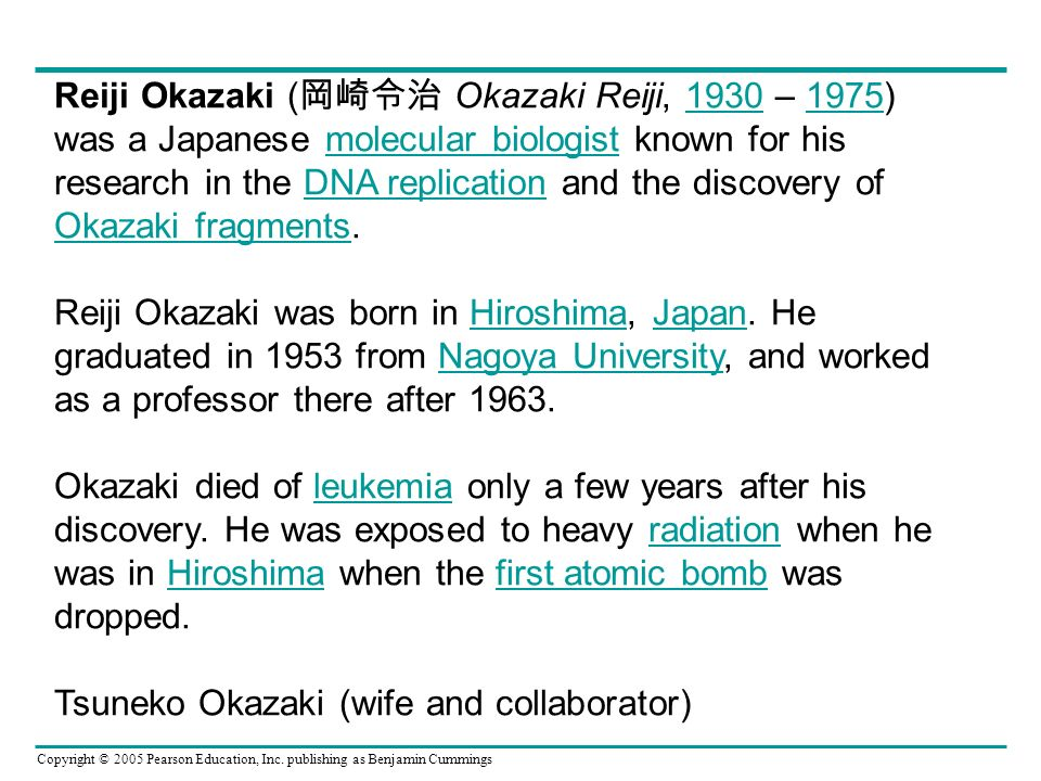 Copyright © 2005 Pearson Education, Inc. publishing as Benjamin Cummings Reiji Okazaki ( Okazaki Reiji, 1930 – 1975) was a Japanese molecular biologis