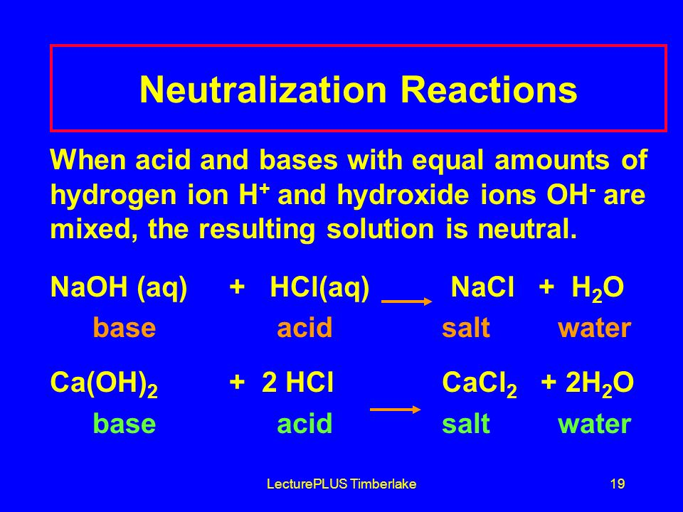 LecturePLUS Timberlake19 Neutralization Reactions When acid and bases with equal amounts of hydrogen ion H + and hydroxide ions OH - are mixed, the resulting solution is neutral.