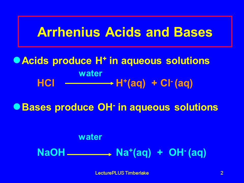 LecturePLUS Timberlake3 Acids þ Produce H + (as H 3 O + ) ions in water þ Produce a negative ion (-) too þ Taste sour þ Corrode metals þ React with bases to form salts and water