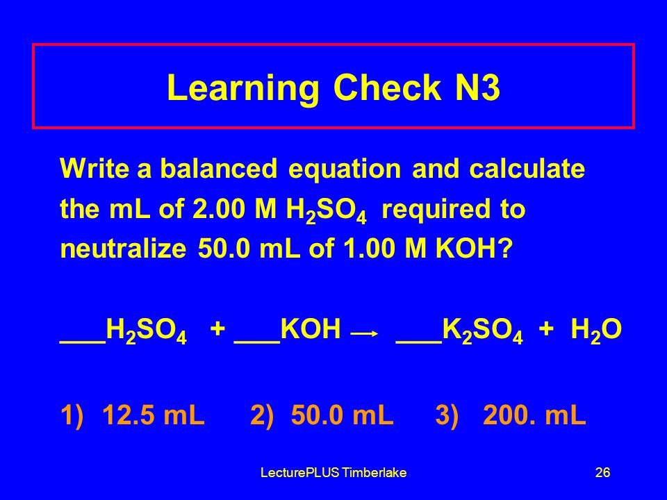 LecturePLUS Timberlake26 Learning Check N3 Write a balanced equation and calculate the mL of 2.00 M H 2 SO 4 required to neutralize 50.0 mL of 1.00 M KOH.