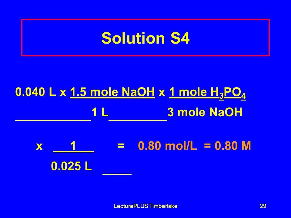 LecturePLUS Timberlake29 Solution S4 0.040 L x 1.5 mole NaOH x 1 mole H 3 PO 4 1 L 3 mole NaOH x 1 = 0.80 mol/L = 0.80 M 0.025 L