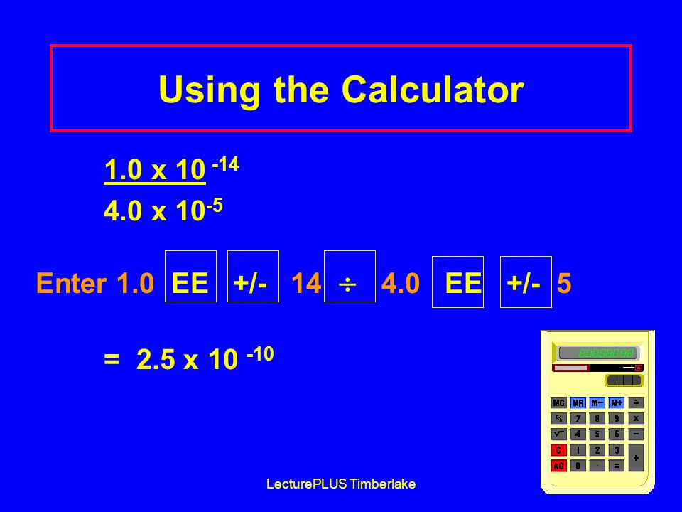 LecturePLUS Timberlake39 Using the Calculator 1.0 x 10 -14 4.0 x 10 -5 Enter 1.0 EE +/- 14 4.0 EE +/- 5 = 2.5 x 10 -10