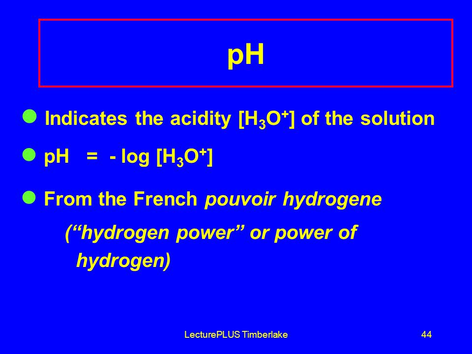 LecturePLUS Timberlake44 pH Indicates the acidity [H 3 O + ] of the solution pH = - log [H 3 O + ] From the French pouvoir hydrogene (hydrogen power or power of hydrogen)