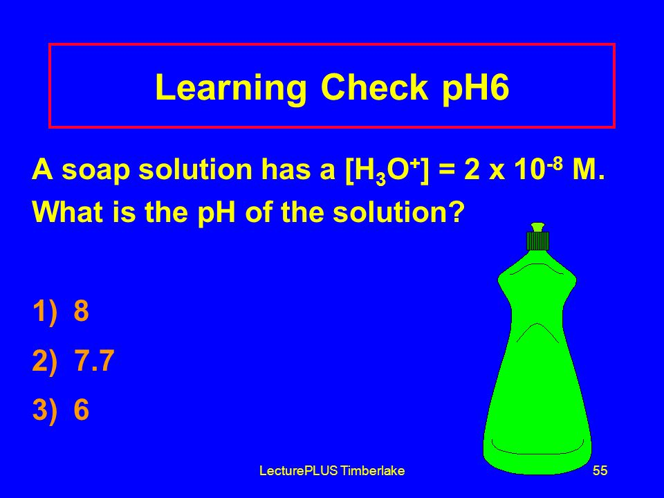 LecturePLUS Timberlake55 Learning Check pH6 A soap solution has a [H 3 O + ] = 2 x 10 -8 M.