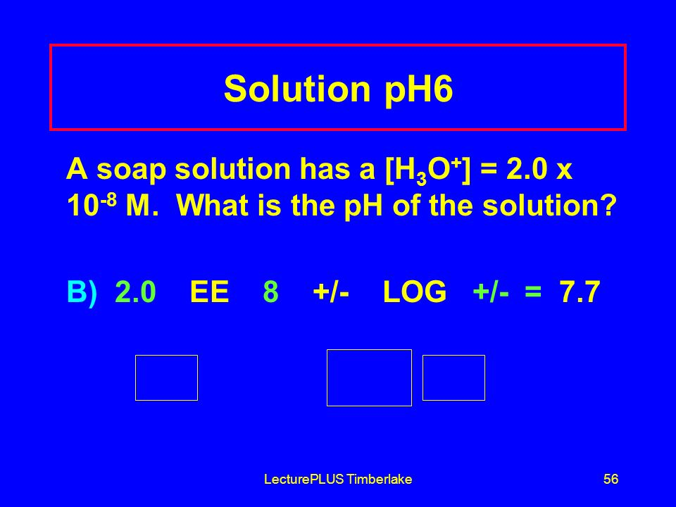 LecturePLUS Timberlake56 Solution pH6 A soap solution has a [H 3 O + ] = 2.0 x 10 -8 M.