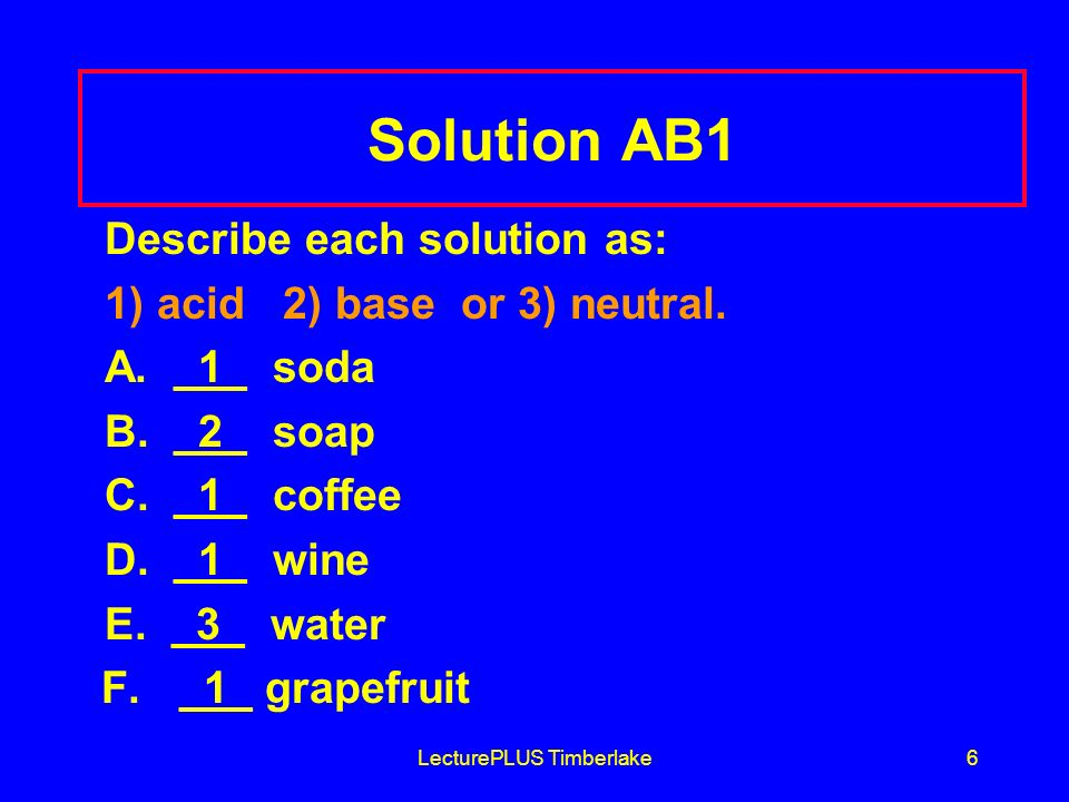 LecturePLUS Timberlake6 Solution AB1 Describe each solution as: 1) acid 2) base or 3) neutral.