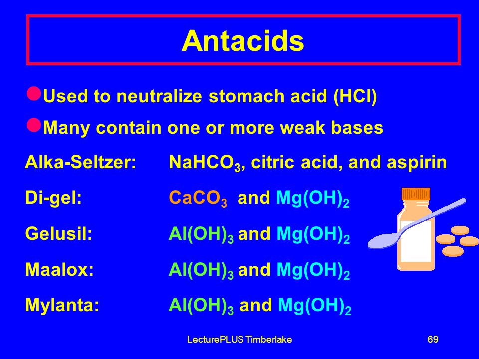 LecturePLUS Timberlake69 Antacids Used to neutralize stomach acid (HCl) Many contain one or more weak bases Alka-Seltzer: NaHCO 3, citric acid, and aspirin Di-gel: CaCO 3 and Mg(OH) 2 Gelusil: Al(OH) 3 and Mg(OH) 2 Maalox: Al(OH) 3 and Mg(OH) 2 Mylanta: Al(OH) 3 and Mg(OH) 2