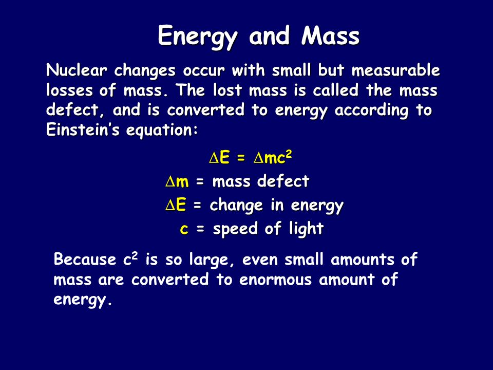 Energy and Mass Nuclear changes occur with small but measurable losses of mass. The lost mass is called the mass defect, and is converted to energy ac