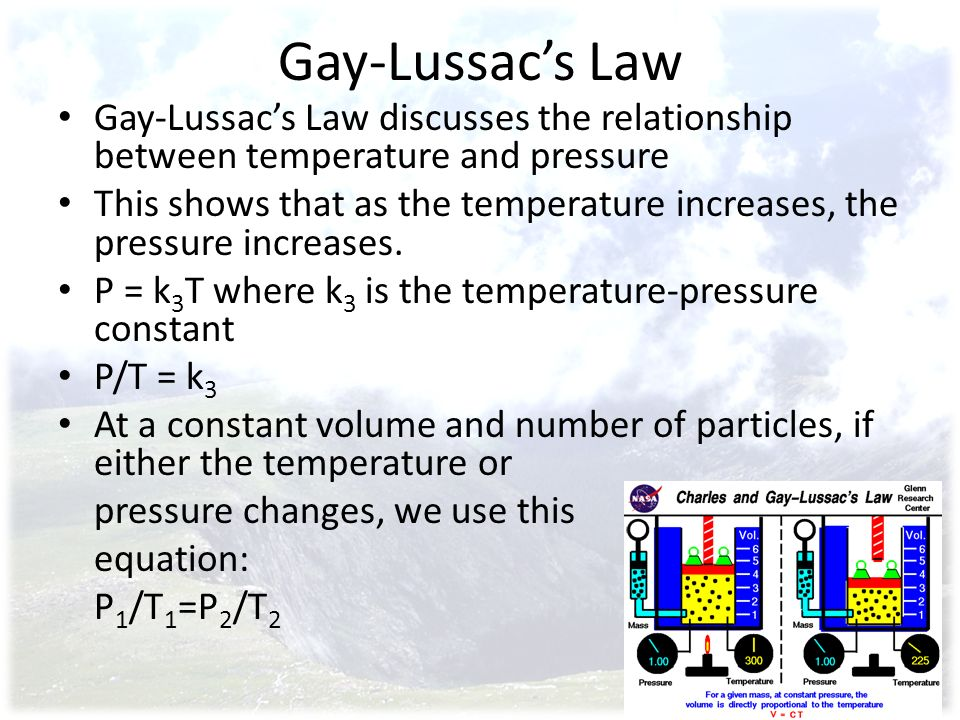 Gay-Lussacs Law Gay-Lussacs Law discusses the relationship between temperature and pressure This shows that as the temperature increases, the pressure