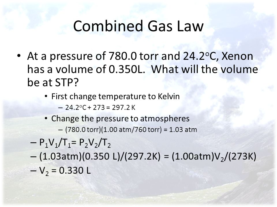 Combined Gas Law At a pressure of 780.0 torr and 24.2 o C, Xenon has a volume of 0.350L. What will the volume be at STP? First change temperature to K