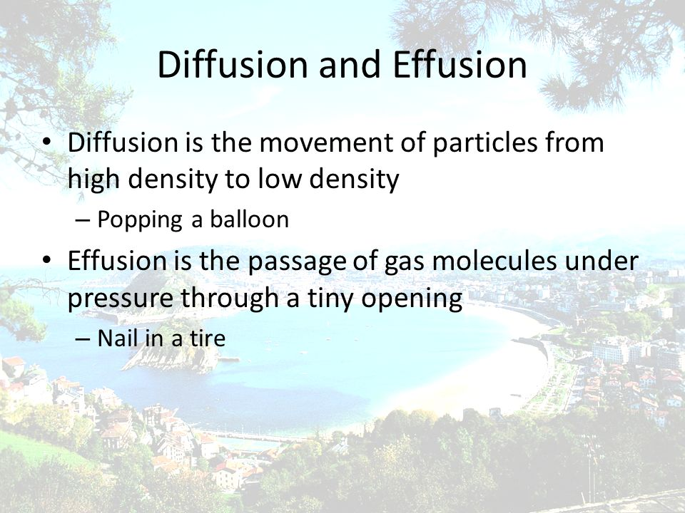 Diffusion and Effusion Diffusion is the movement of particles from high density to low density – Popping a balloon Effusion is the passage of gas mole