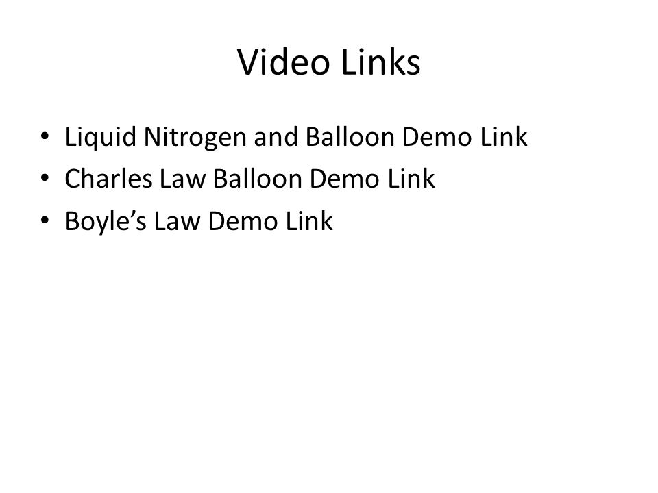 Video Links Liquid Nitrogen and Balloon Demo Link Charles Law Balloon Demo Link Boyles Law Demo Link