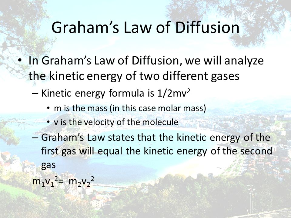 Grahams Law of Diffusion In Grahams Law of Diffusion, we will analyze the kinetic energy of two different gases – Kinetic energy formula is 1/2mv 2 m