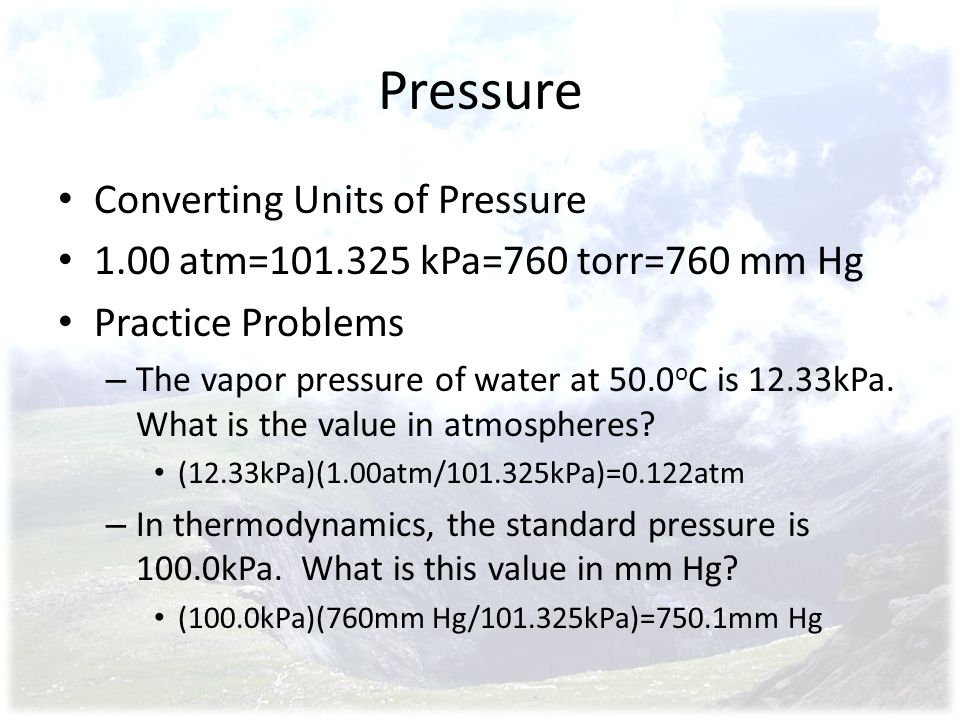 Pressure Converting Units of Pressure 1.00 atm=101.325 kPa=760 torr=760 mm Hg Practice Problems – The vapor pressure of water at 50.0 o C is 12.33kPa.