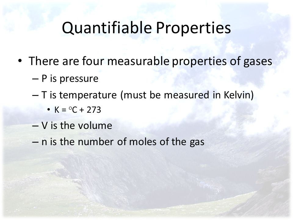 Quantifiable Properties There are four measurable properties of gases – P is pressure – T is temperature (must be measured in Kelvin) K = o C + 273 – V is the volume – n is the number of moles of the gas
