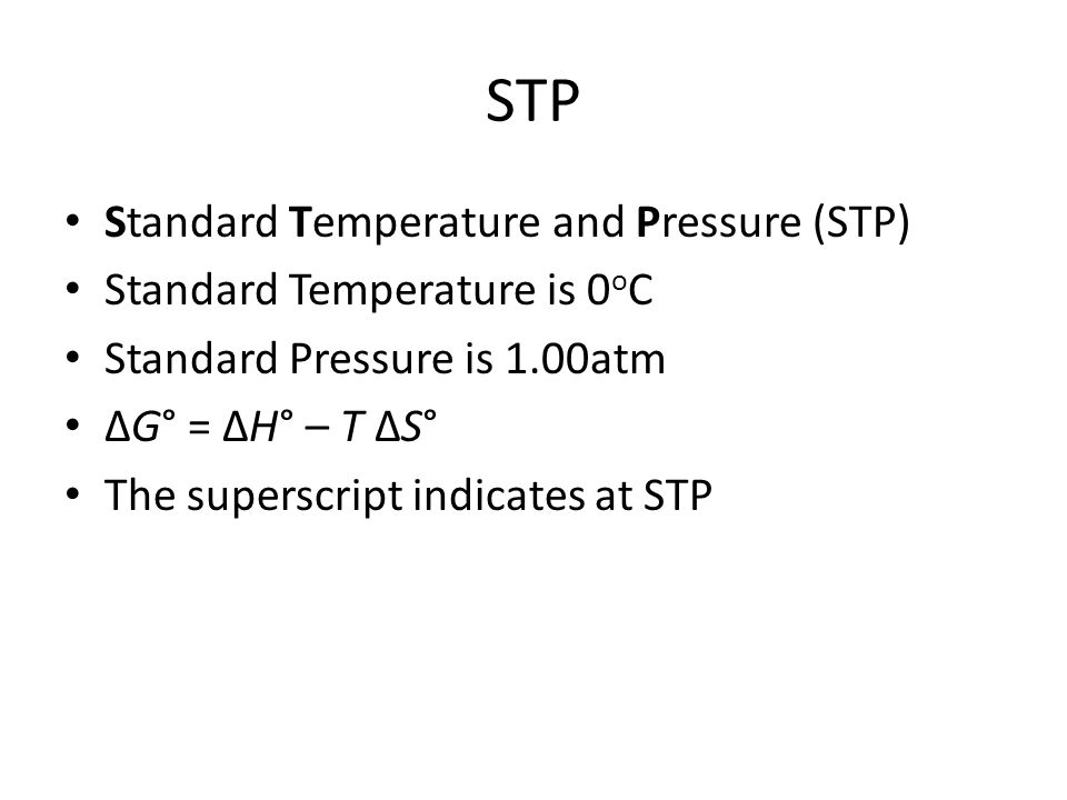 STP Standard Temperature and Pressure (STP) Standard Temperature is 0 o C Standard Pressure is 1.00atm ΔG° = ΔH° – T ΔS° The superscript indicates at STP